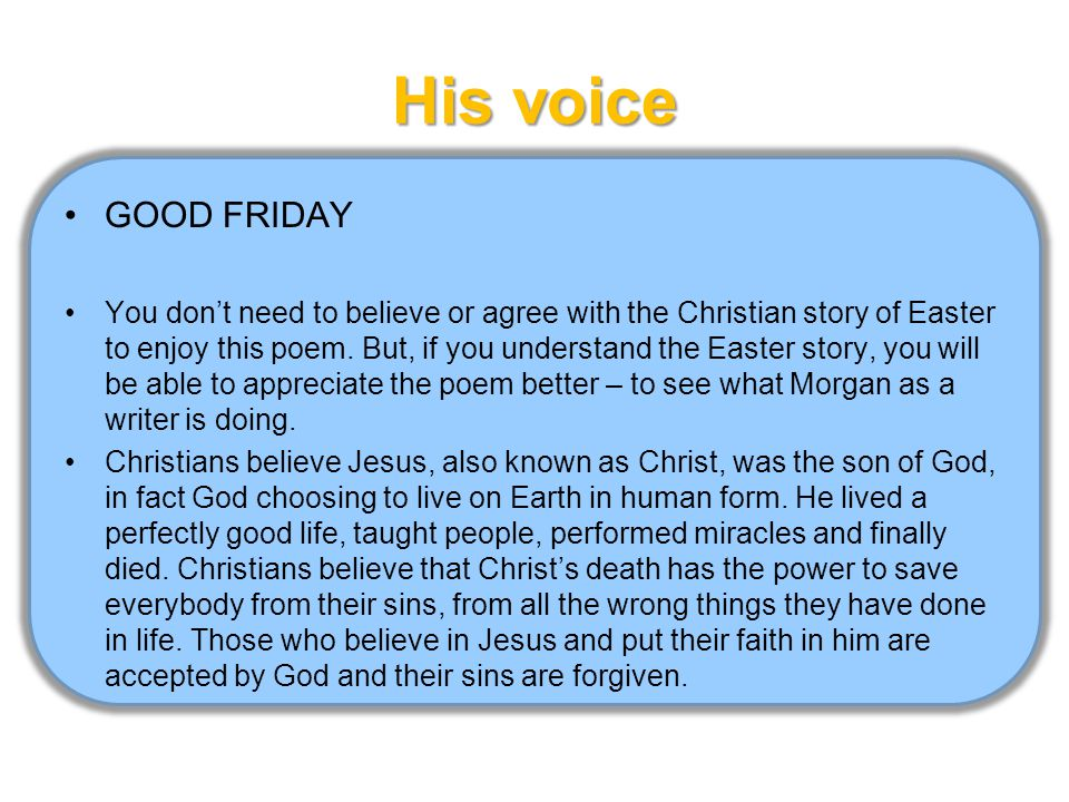 His voice GOOD FRIDAY You don't need to believe or agree with the Christian story of Easter to enjoy this poem.