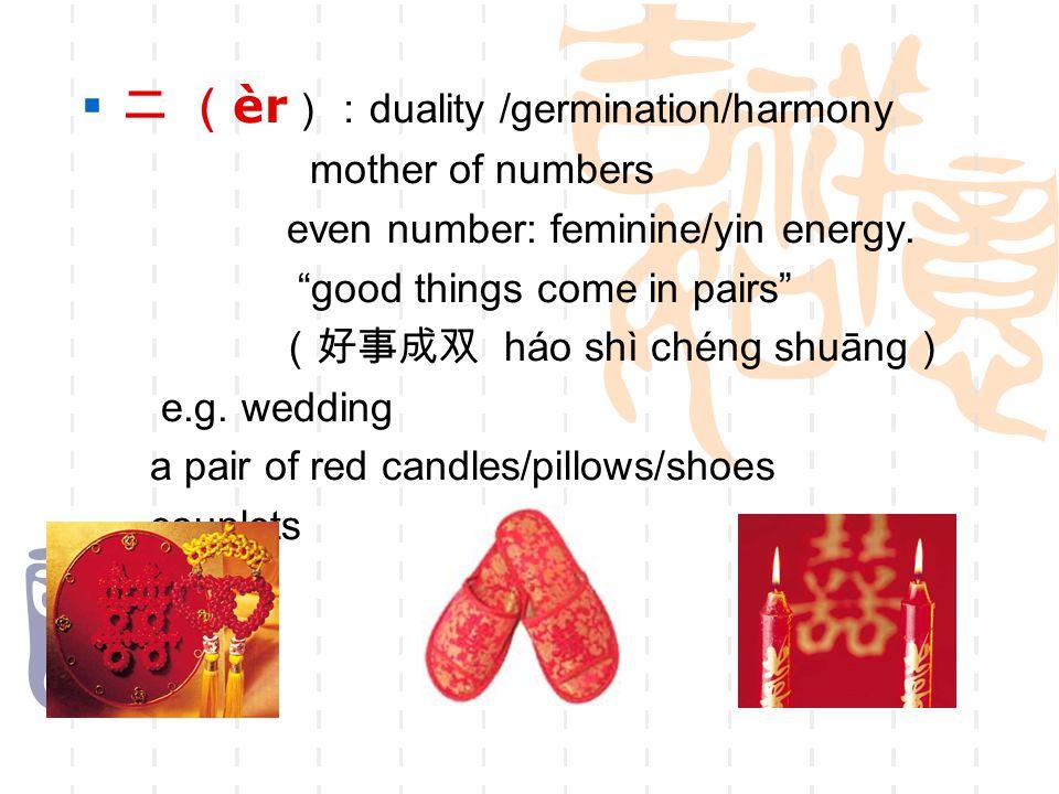 " 二 ( èr ): duality /germination/harmony mother of numbers even number: feminine/yin energy. ""good things come in pairs"" (好事成双 háo shì chéng shuāng )"