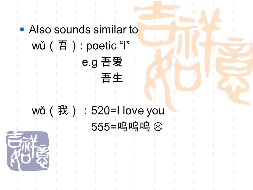 " Also sounds similar to wǔ (吾) : poetic ""I"" e.g 吾爱 吾生 wŏ (我): 520=I love you 555= 呜呜呜 "