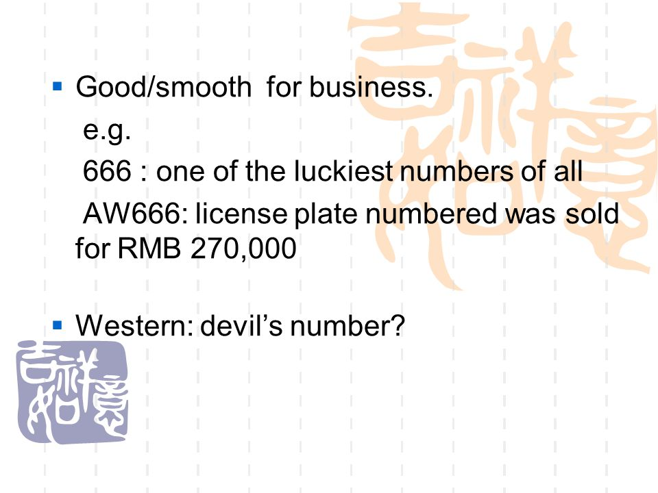  Good/smooth for business. e.g. 666 : one of the luckiest numbers of all AW666: license plate numbered was sold for RMB 270,000  Western: devil's nu