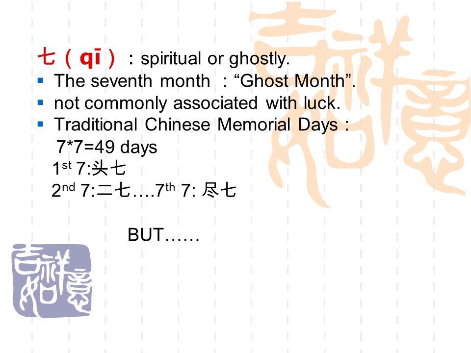 """七( qī ) : spiritual or ghostly.  The seventh month : """"Ghost Month"""".  not commonly associated with luck.  Traditional Chinese Memorial Days : 7*7=49"""