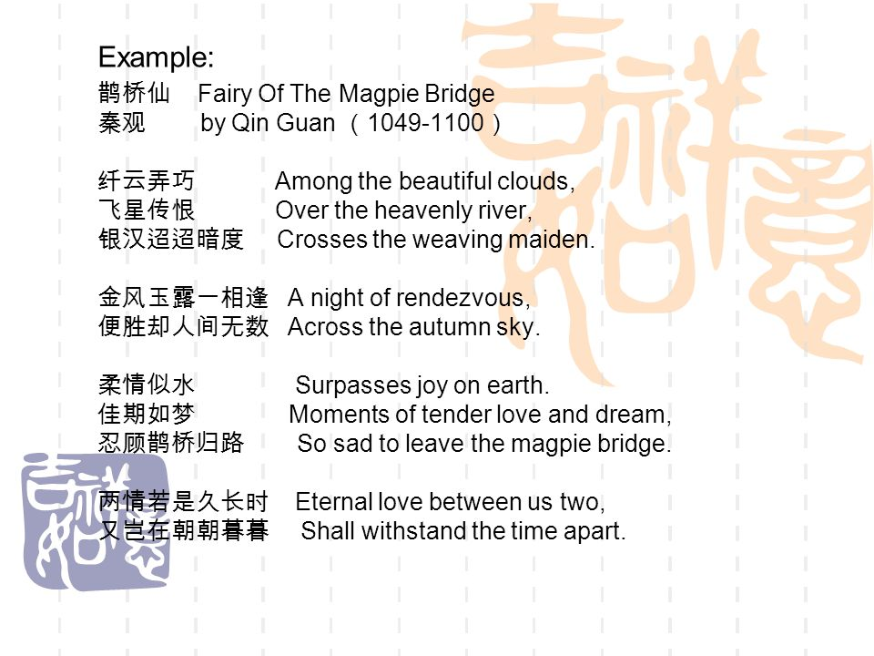 Example: 鹊桥仙 Fairy Of The Magpie Bridge 秦观 by Qin Guan ( 1049-1100 ) 纤云弄巧 Among the beautiful clouds, 飞星传恨 Over the heavenly river, 银汉迢迢暗度 Crosses the