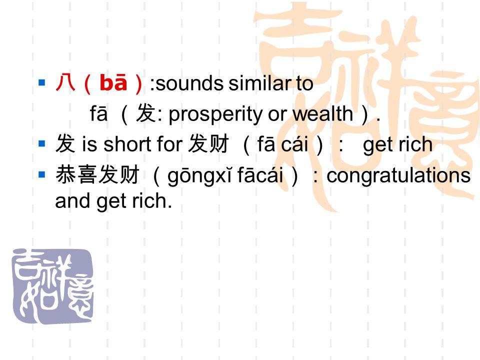  八( bā ) :sounds similar to fā (发 : prosperity or wealth ).  发 is short for 发财 ( fā cái ): get rich  恭喜发财 ( gōngxĭ fācái ): congratulations and get