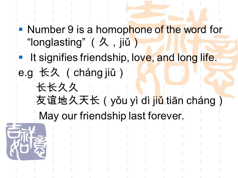 " Number 9 is a homophone of the word for ""longlasting"" (久, jiǔ )  It signifies friendship, love, and long life. e.g 长久 ( cháng jiǔ ) 长长久久 友谊地久天长( yǒ"