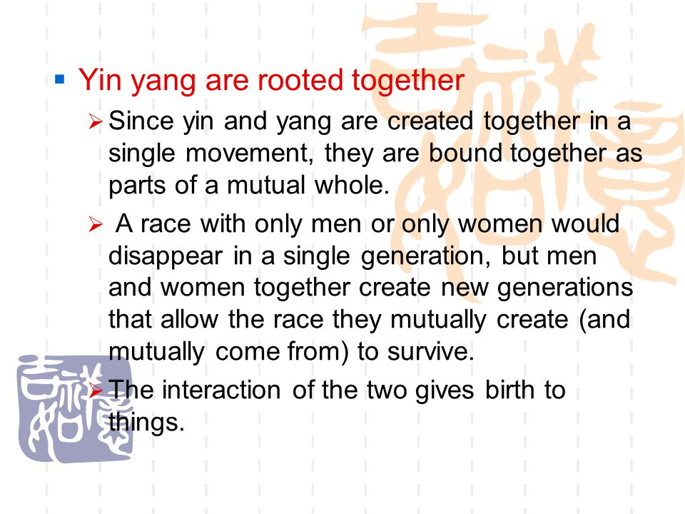  Yin yang are rooted together  Since yin and yang are created together in a single movement, they are bound together as parts of a mutual whole.  A