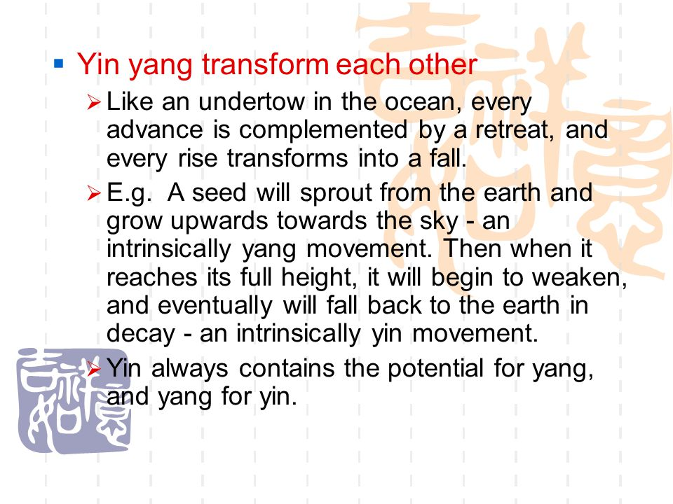  Yin yang transform each other  Like an undertow in the ocean, every advance is complemented by a retreat, and every rise transforms into a fall. 