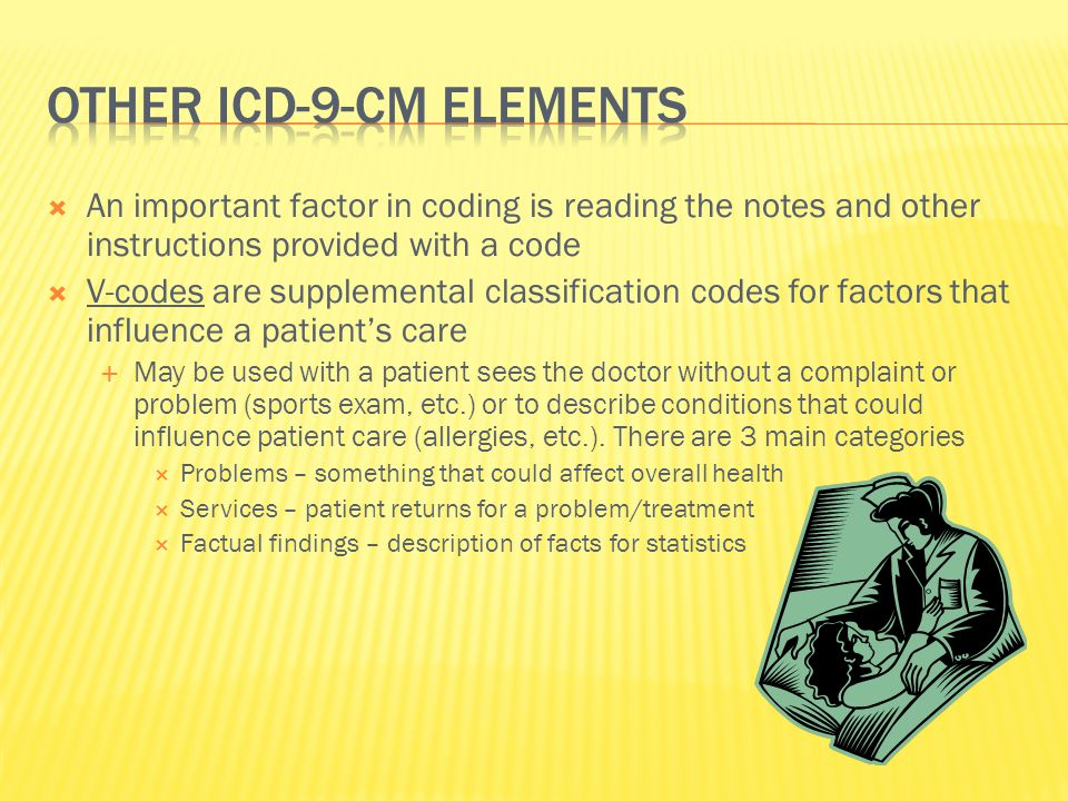  An important factor in coding is reading the notes and other instructions provided with a code  V-codes are supplemental classification codes for factors that influence a patient's care  May be used with a patient sees the doctor without a complaint or problem (sports exam, etc.) or to describe conditions that could influence patient care (allergies, etc.).