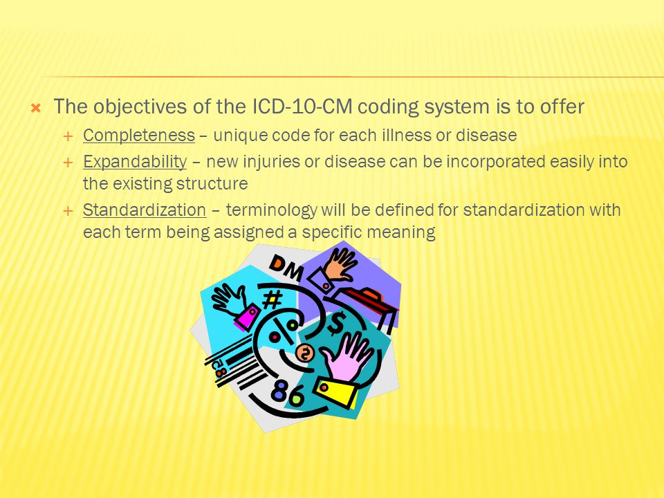  The objectives of the ICD-10-CM coding system is to offer  Completeness – unique code for each illness or disease  Expandability – new injuries or disease can be incorporated easily into the existing structure  Standardization – terminology will be defined for standardization with each term being assigned a specific meaning