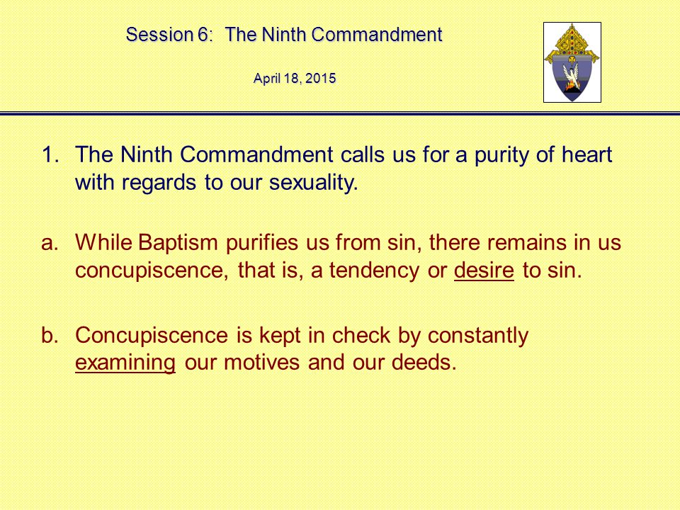 Session 6: The Ninth Commandment April 18, 2015April 18, 2015April 18, 2015 1.The Ninth Commandment calls us for a purity of heart with regards to our sexuality.