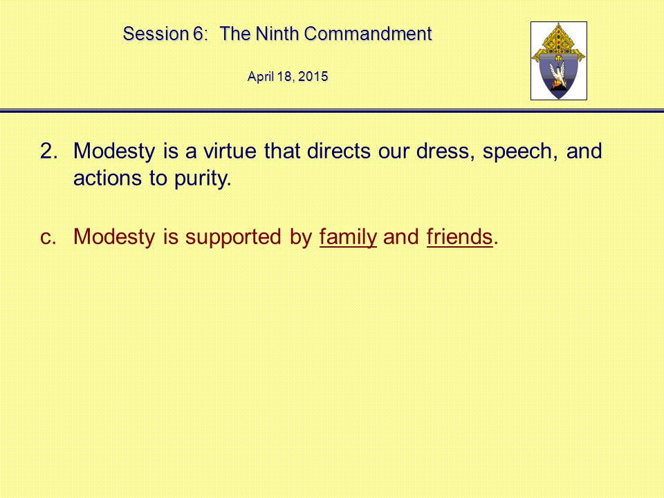 Session 6: The Ninth Commandment April 18, 2015April 18, 2015April 18, 2015 2.Modesty is a virtue that directs our dress, speech, and actions to purity.