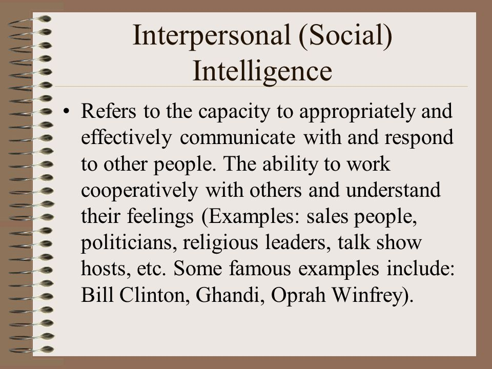 Interpersonal (Social) Intelligence Refers to the capacity to appropriately and effectively communicate with and respond to other people.