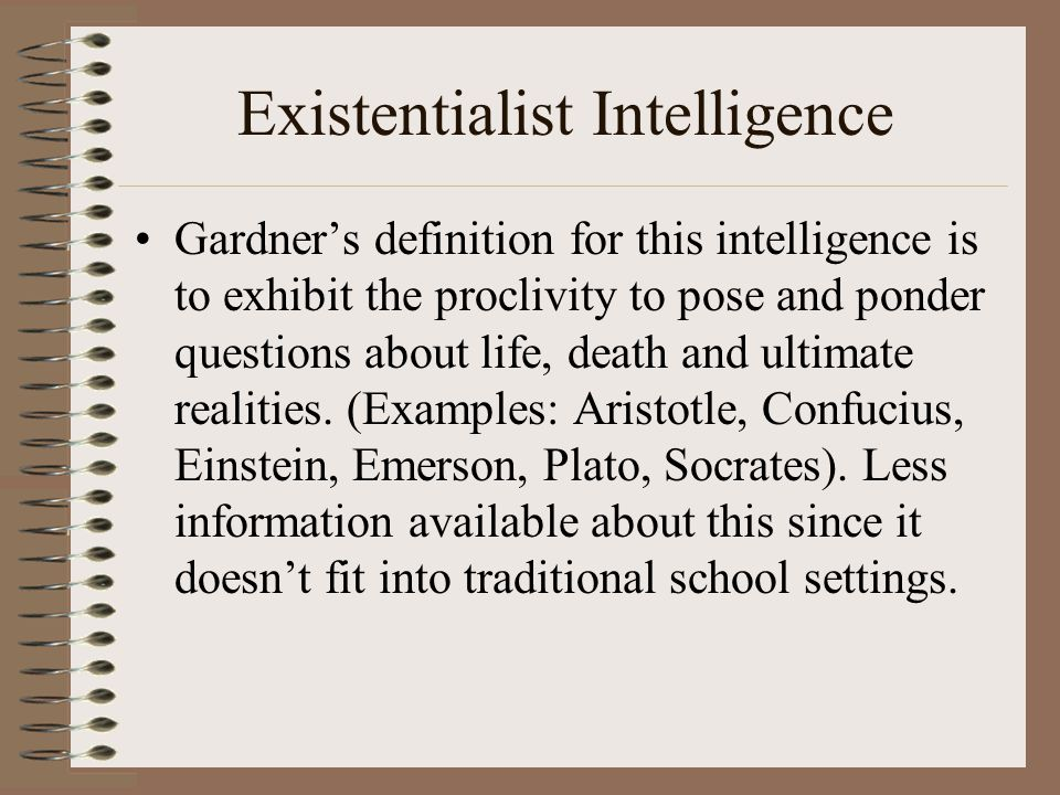 Existentialist Intelligence Gardner's definition for this intelligence is to exhibit the proclivity to pose and ponder questions about life, death and ultimate realities.