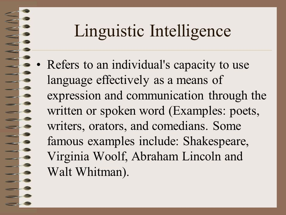 Linguistic Intelligence Refers to an individual s capacity to use language effectively as a means of expression and communication through the written or spoken word (Examples: poets, writers, orators, and comedians.