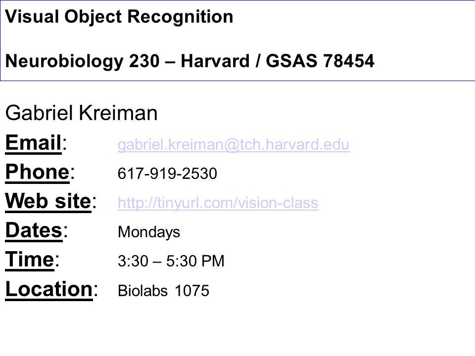 Visual Object Recognition Neurobiology 230 – Harvard / GSAS 78454 Gabriel Kreiman Email: gabriel.kreiman@tch.harvard.edu gabriel.kreiman@tch.harvard.edu Phone: 617-919-2530 Web site: http://tinyurl.com/vision-class http://tinyurl.com/vision-class Dates: Mondays Time: 3:30 – 5:30 PM Location: Biolabs 1075