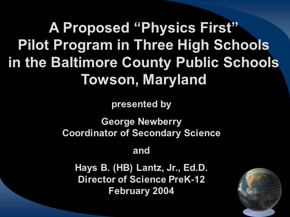 "A Proposed ""Physics First"" Pilot Program in Three High Schools in the Baltimore County Public Schools Towson, Maryland presented by George Newberry Co"