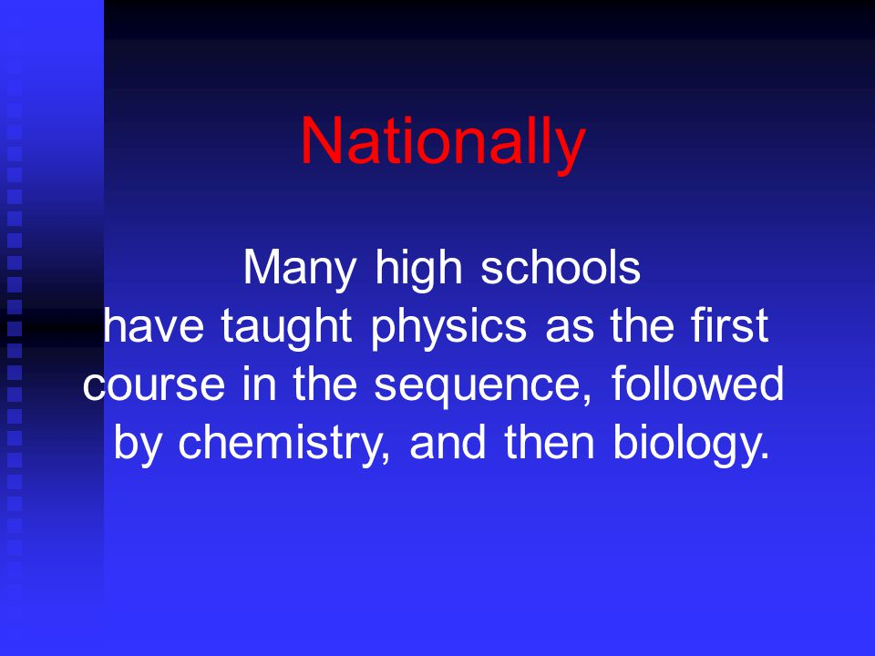Nationally Many high schools have taught physics as the first course in the sequence, followed by chemistry, and then biology.