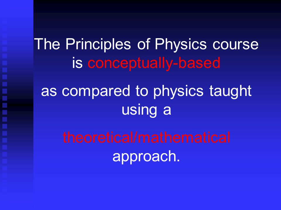 The Principles of Physics course is conceptually-based as compared to physics taught using a theoretical/mathematical approach.
