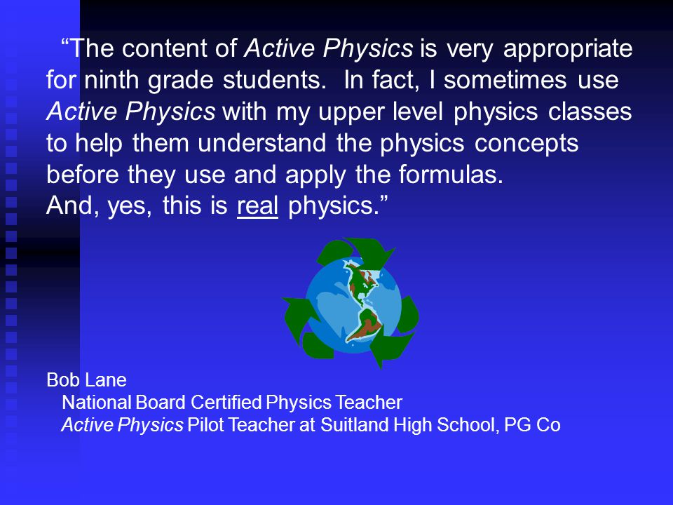 """The content of Active Physics is very appropriate for ninth grade students. In fact, I sometimes use Active Physics with my upper level physics class"