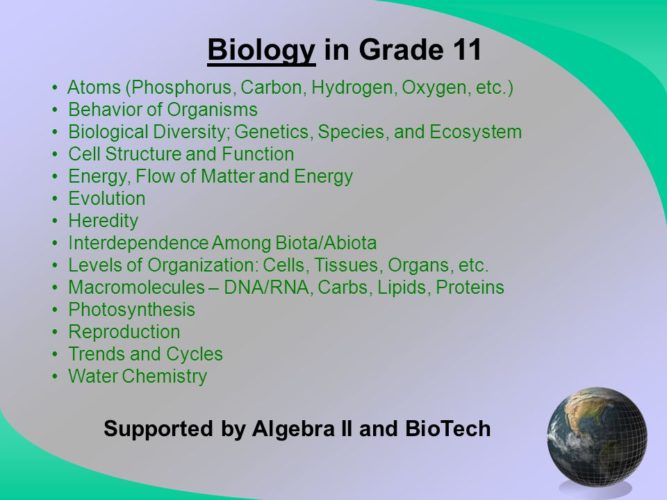 Biology in Grade 11 Atoms (Phosphorus, Carbon, Hydrogen, Oxygen, etc.) Behavior of Organisms Biological Diversity; Genetics, Species, and Ecosystem Ce