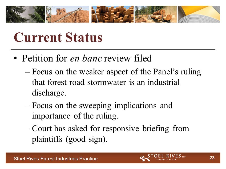 Stoel Rives Forest Industries Practice 23 Current Status Petition for en banc review filed – Focus on the weaker aspect of the Panel's ruling that forest road stormwater is an industrial discharge.