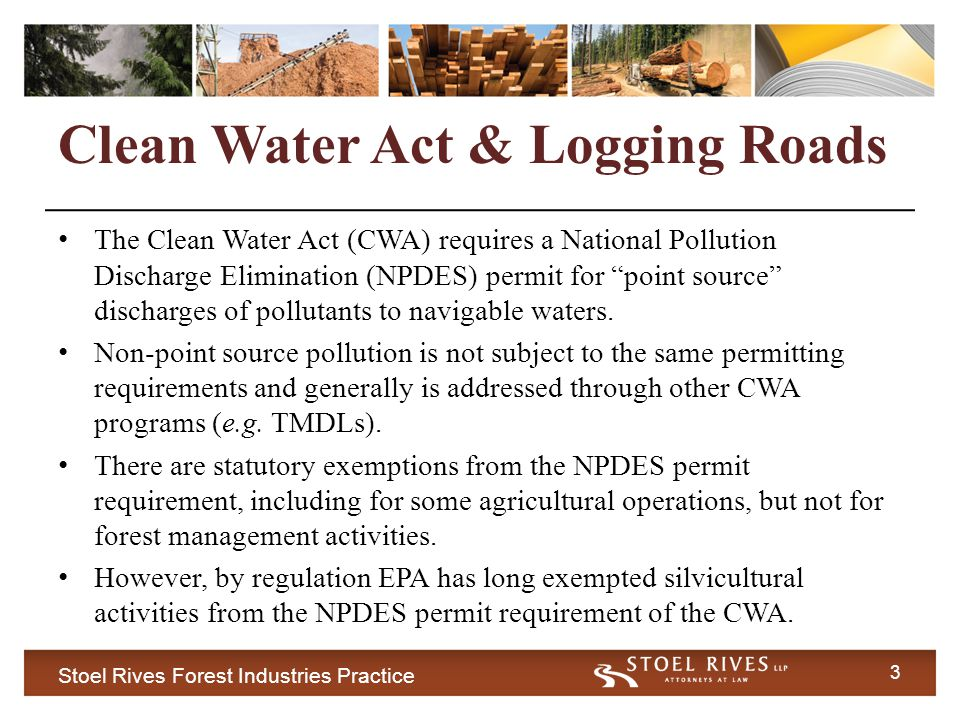 3 Clean Water Act & Logging Roads The Clean Water Act (CWA) requires a National Pollution Discharge Elimination (NPDES) permit for point source discharges of pollutants to navigable waters.