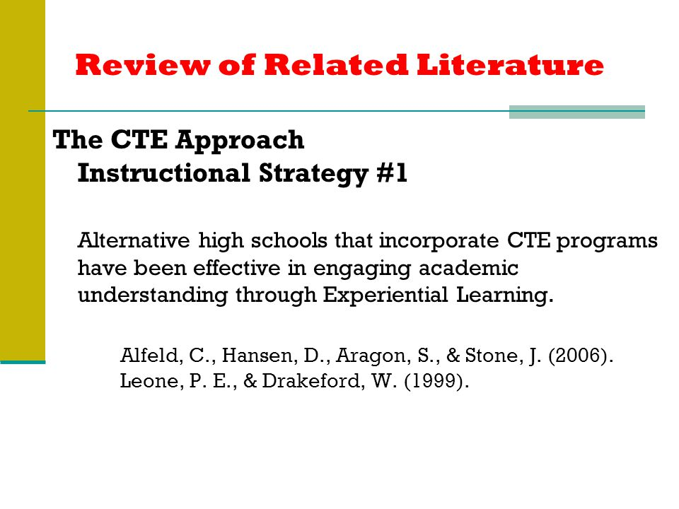 Review of Related Literature The CTE Approach Instructional Strategy #1 Alternative high schools that incorporate CTE programs have been effective in engaging academic understanding through Experiential Learning.