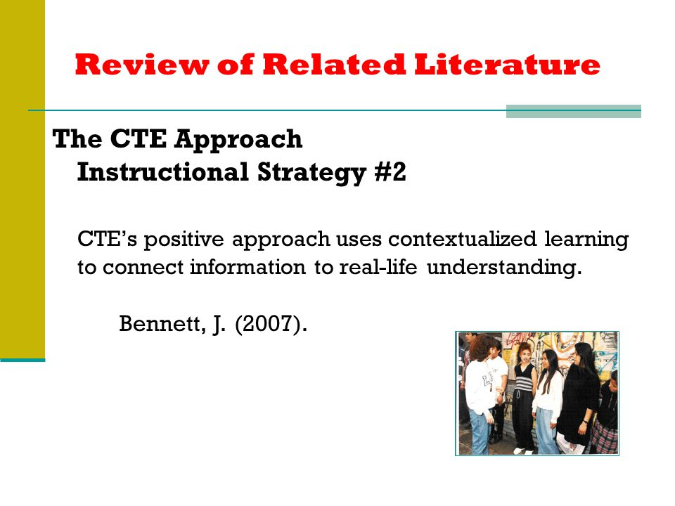 Review of Related Literature The CTE Approach Instructional Strategy #2 CTE's positive approach uses contextualized learning to connect information to real-life understanding.