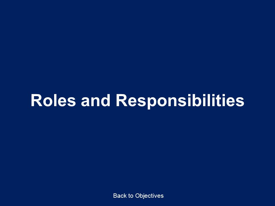 Roles and Responsibilities Back to Objectives