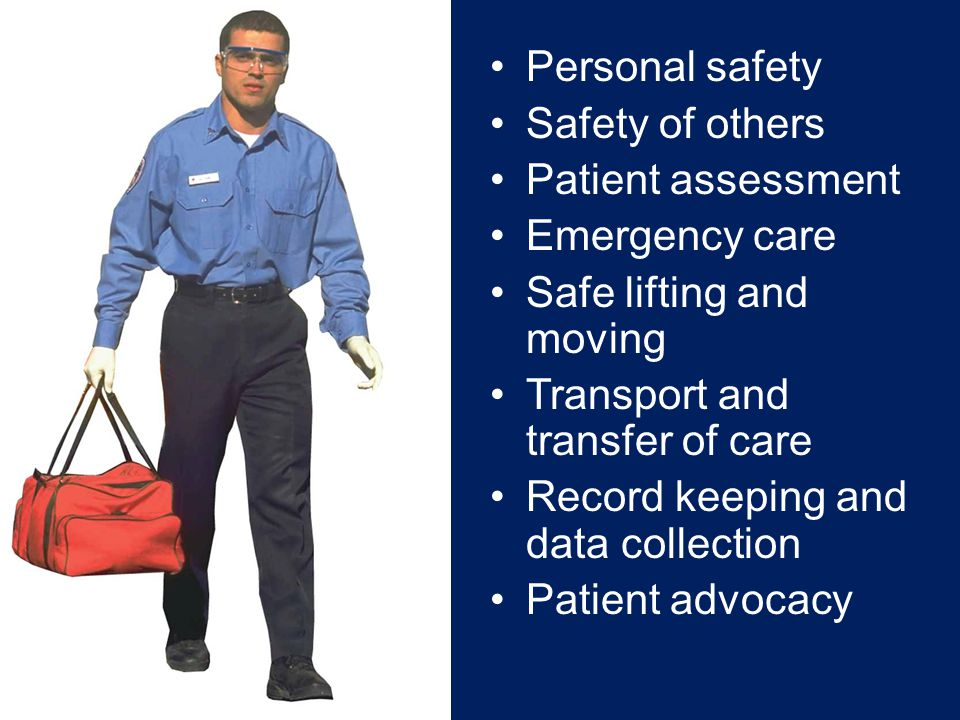 Personal safety Safety of others Patient assessment Emergency care Safe lifting and moving Transport and transfer of care Record keeping and data collection Patient advocacy