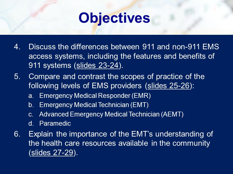 Objectives 4.Discuss the differences between 911 and non-911 EMS access systems, including the features and benefits of 911 systems (slides 23-24).slides 23-24 5.Compare and contrast the scopes of practice of the following levels of EMS providers (slides 25-26):slides 25-26 a.Emergency Medical Responder (EMR) b.Emergency Medical Technician (EMT) c.Advanced Emergency Medical Technician (AEMT) d.Paramedic 6.Explain the importance of the EMT's understanding of the health care resources available in the community (slides 27-29).slides 27-29