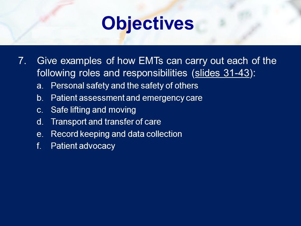 Objectives 7.Give examples of how EMTs can carry out each of the following roles and responsibilities (slides 31-43):slides 31-43 a.Personal safety and the safety of others b.Patient assessment and emergency care c.Safe lifting and moving d.Transport and transfer of care e.Record keeping and data collection f.Patient advocacy