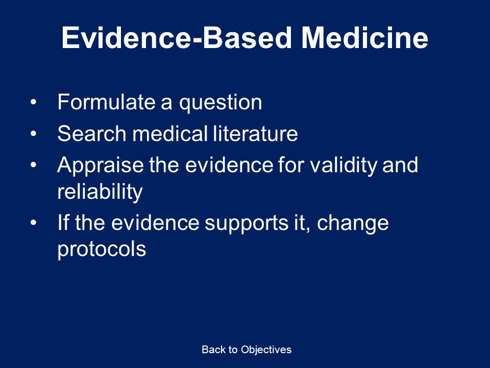 Evidence-Based Medicine Formulate a question Search medical literature Appraise the evidence for validity and reliability If the evidence supports it, change protocols Back to Objectives