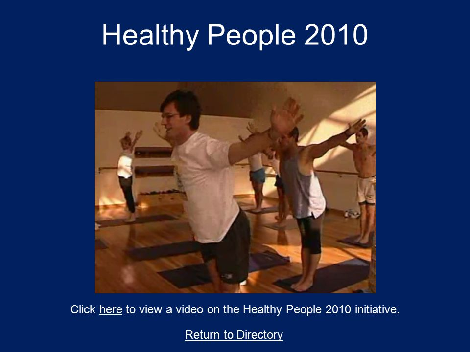 Healthy People 2010 Click here to view a video on the Healthy People 2010 initiative.here Return to Directory