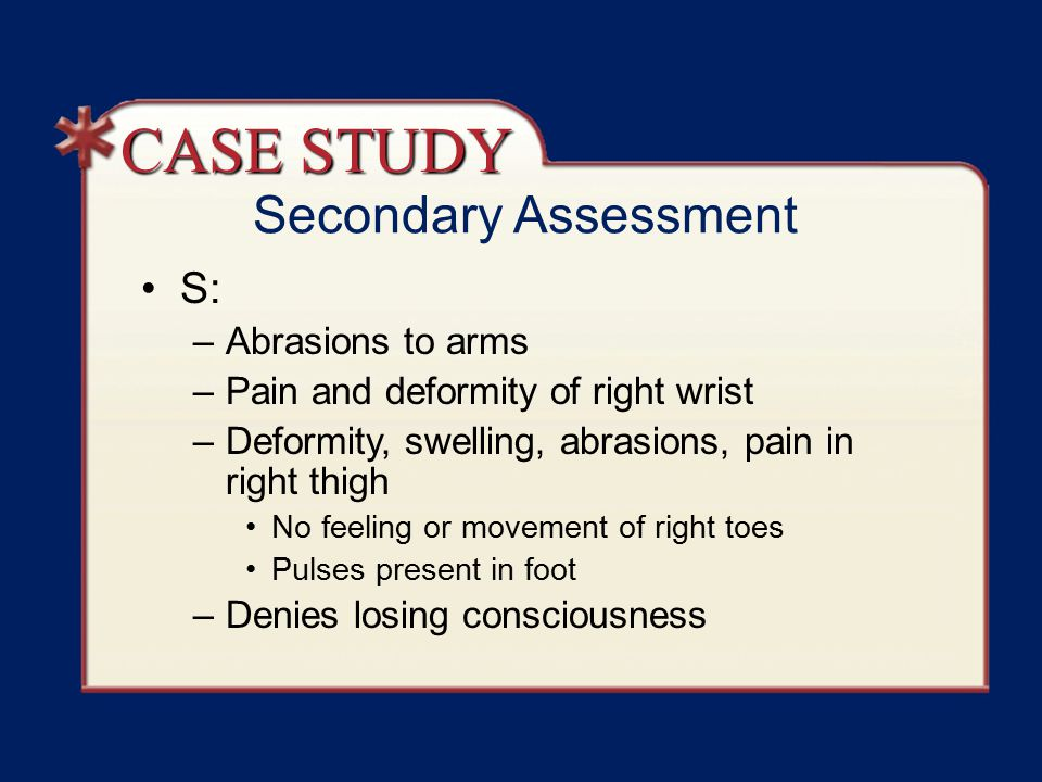 Secondary Assessment S: –Abrasions to arms –Pain and deformity of right wrist –Deformity, swelling, abrasions, pain in right thigh No feeling or movement of right toes Pulses present in foot –Denies losing consciousness CASE STUDY