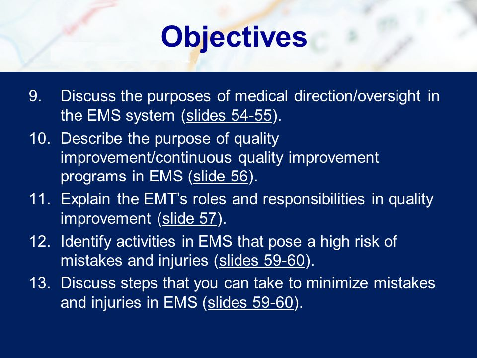 Objectives 9.Discuss the purposes of medical direction/oversight in the EMS system (slides 54-55).slides 54-55 10.Describe the purpose of quality improvement/continuous quality improvement programs in EMS (slide 56).slide 56 11.Explain the EMT's roles and responsibilities in quality improvement (slide 57).slide 57 12.Identify activities in EMS that pose a high risk of mistakes and injuries (slides 59-60).slides 59-60 13.Discuss steps that you can take to minimize mistakes and injuries in EMS (slides 59-60).slides 59-60