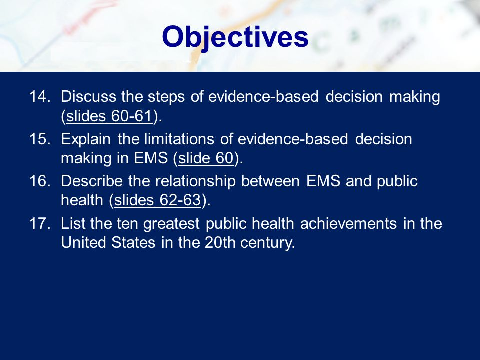 Objectives 14.Discuss the steps of evidence-based decision making (slides 60-61).slides 60-61 15.Explain the limitations of evidence-based decision making in EMS (slide 60).slide 60 16.Describe the relationship between EMS and public health (slides 62-63).slides 62-63 17.List the ten greatest public health achievements in the United States in the 20th century.
