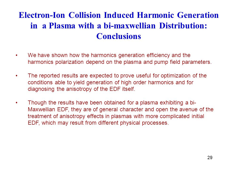 29 Electron-Ion Collision Induced Harmonic Generation in a Plasma with a bi-maxwellian Distribution: Conclusions We have shown how the harmonics generation efficiency and the harmonics polarization depend on the plasma and pump field parameters.