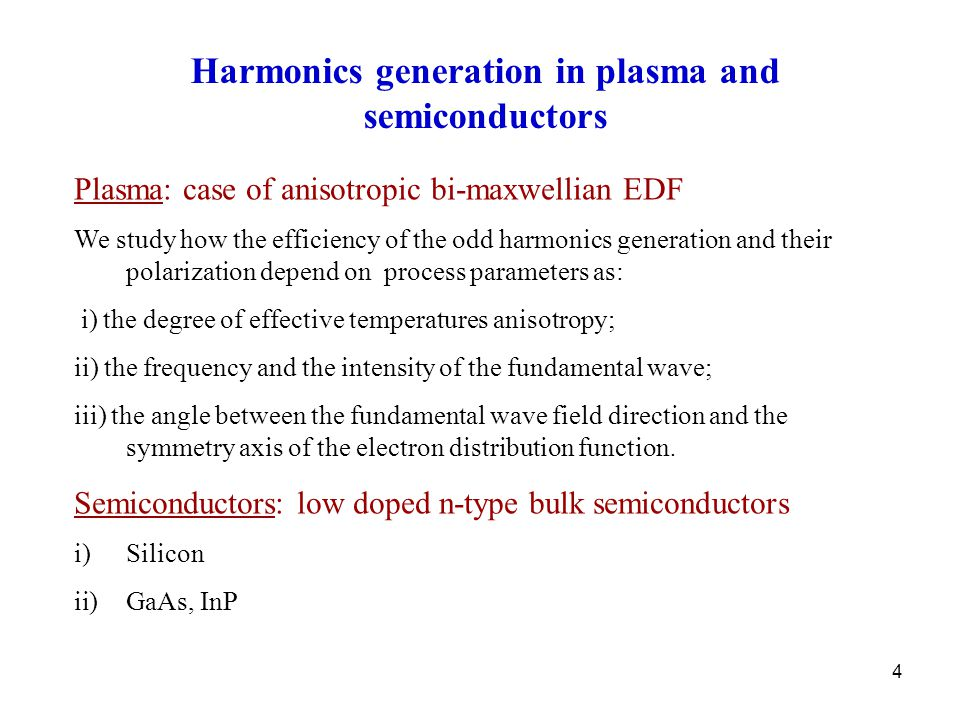 4 Harmonics generation in plasma and semiconductors Plasma: case of anisotropic bi-maxwellian EDF We study how the efficiency of the odd harmonics generation and their polarization depend on process parameters as: i) the degree of effective temperatures anisotropy; ii) the frequency and the intensity of the fundamental wave; iii) the angle between the fundamental wave field direction and the symmetry axis of the electron distribution function.