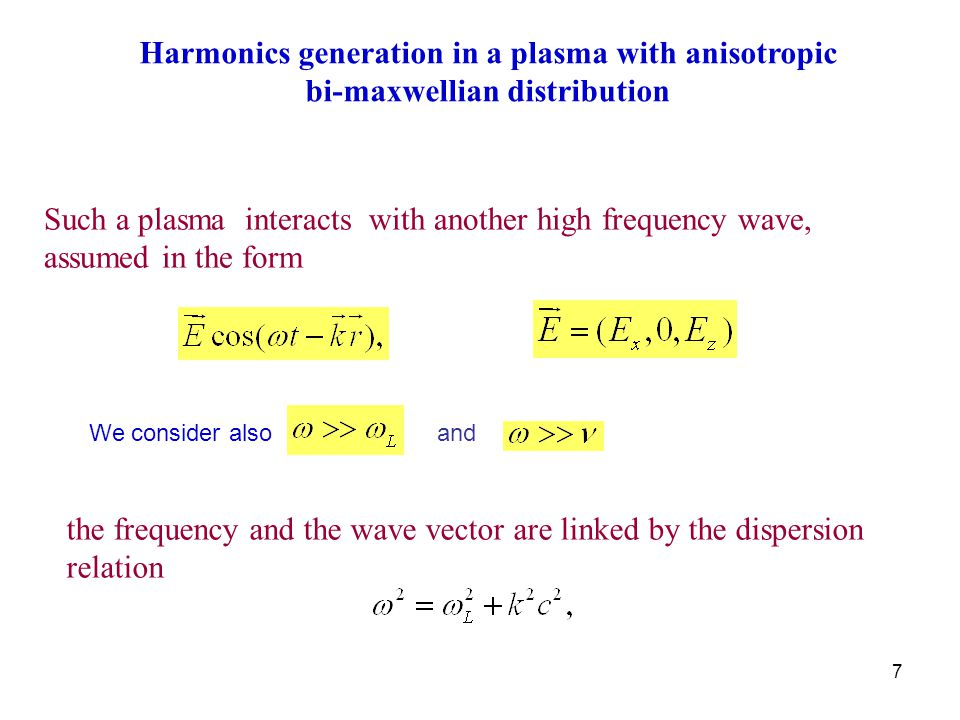 7 Such a plasma interacts with another high frequency wave, assumed in the form the frequency and the wave vector are linked by the dispersion relation Harmonics generation in a plasma with anisotropic bi-maxwellian distribution We consider alsoand