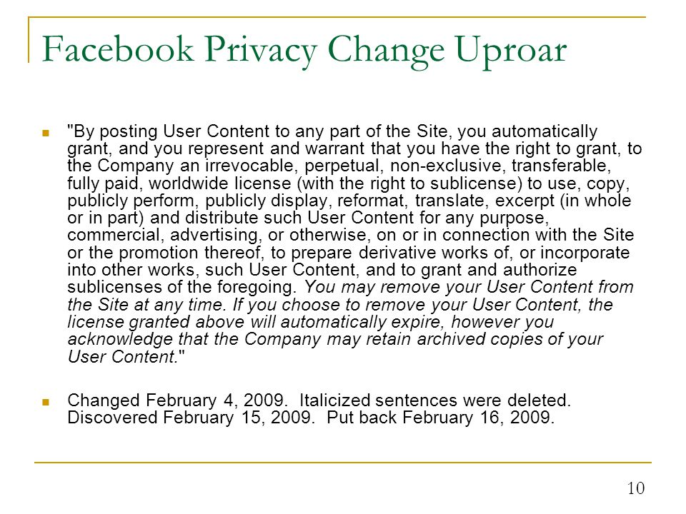 10 Facebook Privacy Change Uproar By posting User Content to any part of the Site, you automatically grant, and you represent and warrant that you have the right to grant, to the Company an irrevocable, perpetual, non-exclusive, transferable, fully paid, worldwide license (with the right to sublicense) to use, copy, publicly perform, publicly display, reformat, translate, excerpt (in whole or in part) and distribute such User Content for any purpose, commercial, advertising, or otherwise, on or in connection with the Site or the promotion thereof, to prepare derivative works of, or incorporate into other works, such User Content, and to grant and authorize sublicenses of the foregoing.