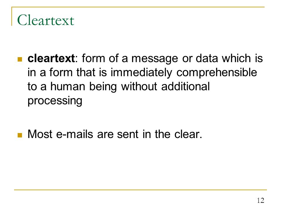 12 Cleartext cleartext: form of a message or data which is in a form that is immediately comprehensible to a human being without additional processing Most e-mails are sent in the clear.