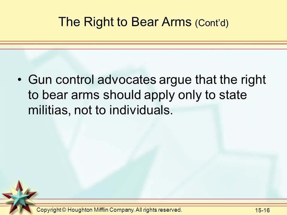 Copyright © Houghton Mifflin Company. All rights reserved. 15-16 The Right to Bear Arms (Cont'd) Gun control advocates argue that the right to bear ar