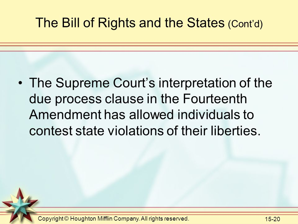 Copyright © Houghton Mifflin Company. All rights reserved. 15-20 The Bill of Rights and the States (Cont'd) The Supreme Court's interpretation of the