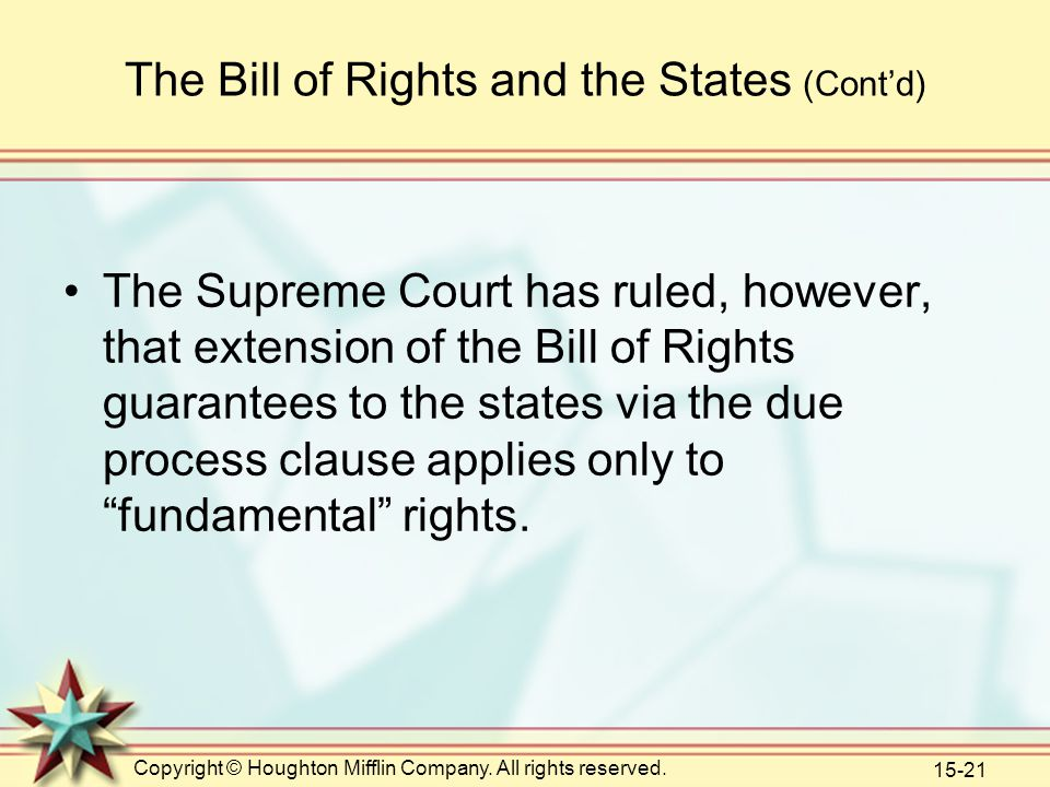 Copyright © Houghton Mifflin Company. All rights reserved. 15-21 The Bill of Rights and the States (Cont'd) The Supreme Court has ruled, however, that