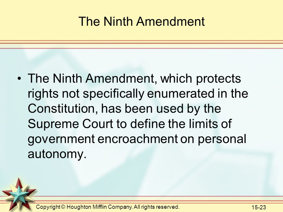 Copyright © Houghton Mifflin Company. All rights reserved. 15-23 The Ninth Amendment The Ninth Amendment, which protects rights not specifically enume