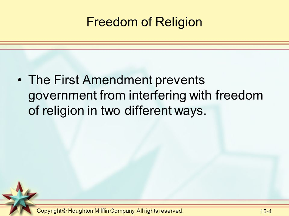Copyright © Houghton Mifflin Company. All rights reserved. 15-4 Freedom of Religion The First Amendment prevents government from interfering with free