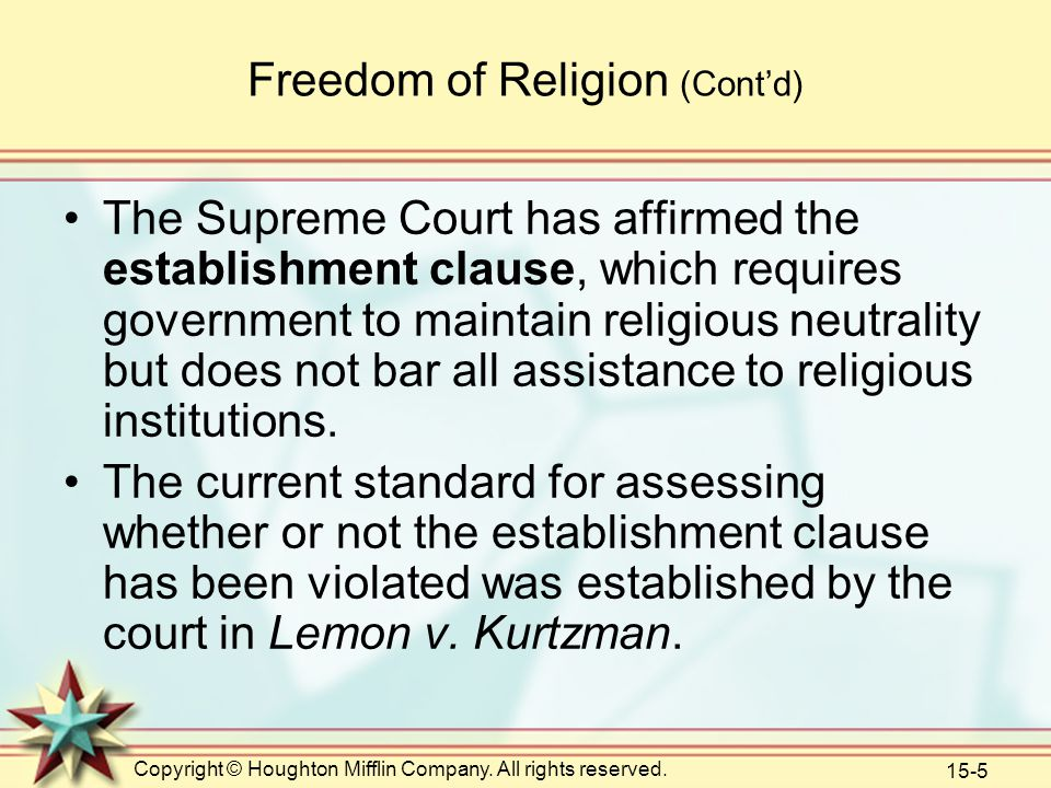 Copyright © Houghton Mifflin Company. All rights reserved. 15-5 Freedom of Religion (Cont'd) The Supreme Court has affirmed the establishment clause,