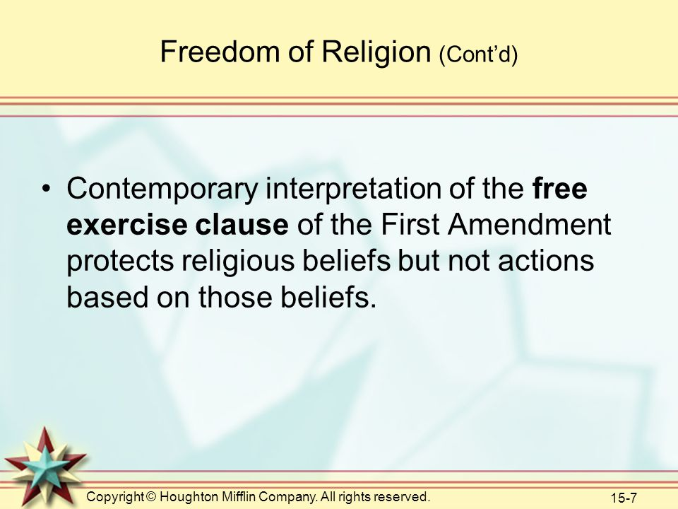 Copyright © Houghton Mifflin Company. All rights reserved. 15-7 Freedom of Religion (Cont'd) Contemporary interpretation of the free exercise clause o