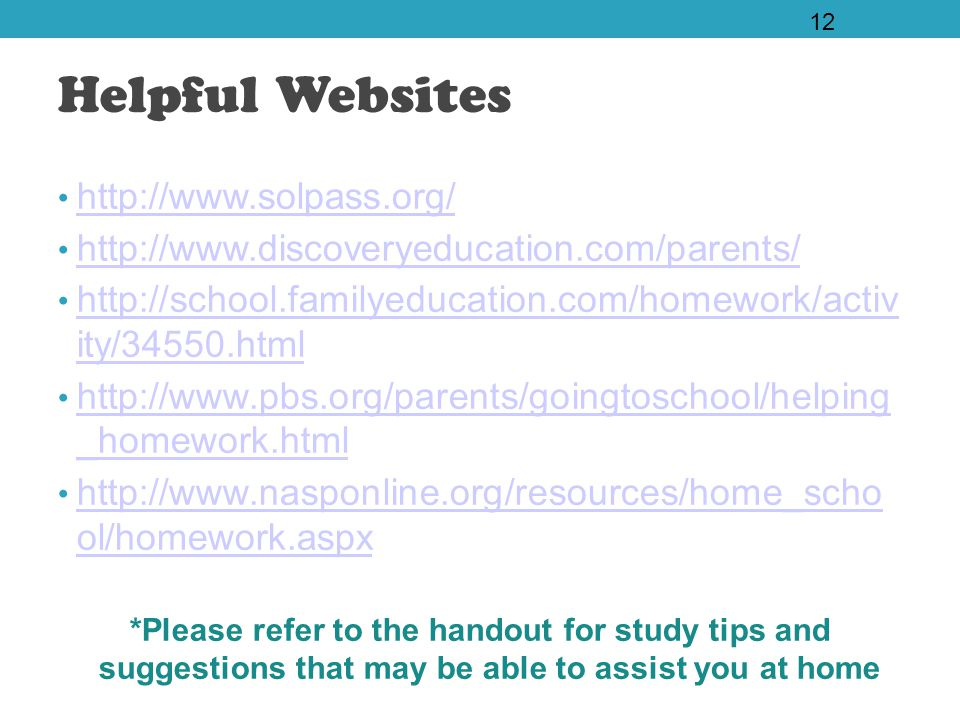 Helpful Websites http://www.solpass.org/ http://www.discoveryeducation.com/parents/ http://school.familyeducation.com/homework/activ ity/34550.html http://school.familyeducation.com/homework/activ ity/34550.html http://www.pbs.org/parents/goingtoschool/helping _homework.html http://www.pbs.org/parents/goingtoschool/helping _homework.html http://www.nasponline.org/resources/home_scho ol/homework.aspx http://www.nasponline.org/resources/home_scho ol/homework.aspx *Please refer to the handout for study tips and suggestions that may be able to assist you at home 12