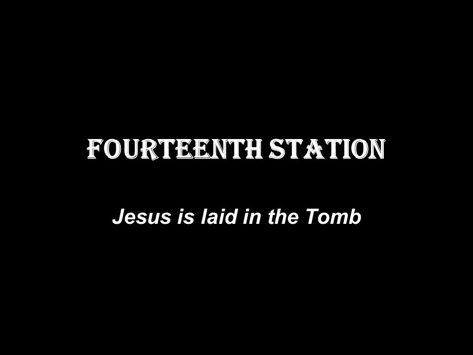 FOURTEENTH STATION Jesus is laid in the Tomb